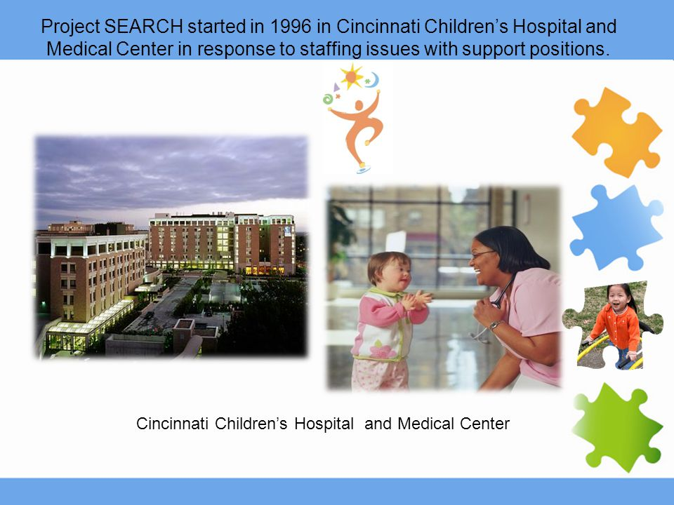 Project SEARCH started in 1996 in Cincinnati Children's Hospital and Medical Center in response to staffing issues with support positions. Cincinnati