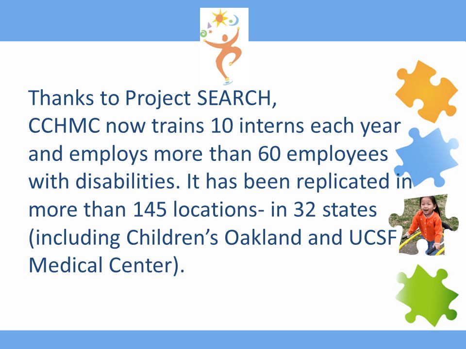 Thanks to Project SEARCH, CCHMC now trains 10 interns each year and employs more than 60 employees with disabilities. It has been replicated in more t
