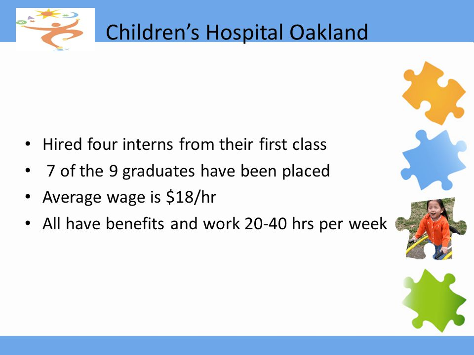 Children's Hospital Oakland Hired four interns from their first class 7 of the 9 graduates have been placed Average wage is $18/hr All have benefits and work 20-40 hrs per week