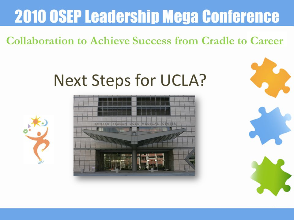 2010 OSEP Leadership Mega Conference Collaboration to Achieve Success from Cradle to Career Next Steps for UCLA?