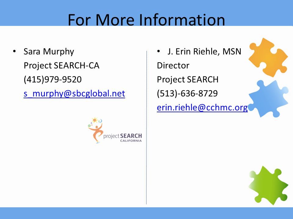 For More Information Sara Murphy Project SEARCH-CA (415)979-9520 s_murphy@sbcglobal.net J. Erin Riehle, MSN Director Project SEARCH (513)-636-8729 eri