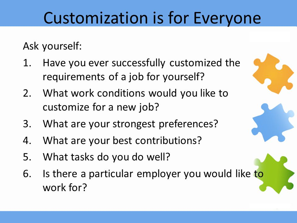 Customization is for Everyone Ask yourself: 1.Have you ever successfully customized the requirements of a job for yourself.