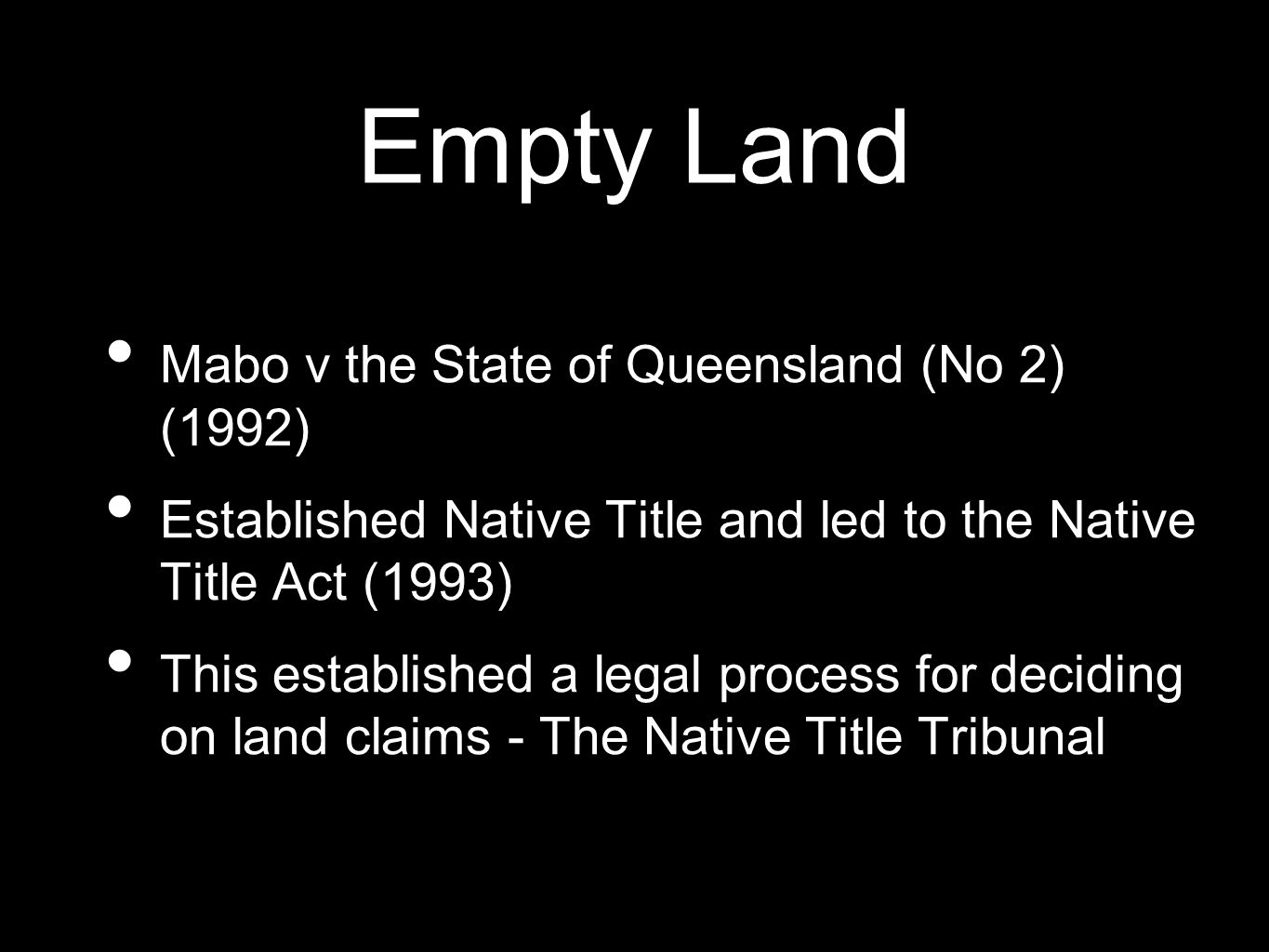Empty Land Mabo v the State of Queensland (No 2) (1992) Established Native Title and led to the Native Title Act (1993) This established a legal proce