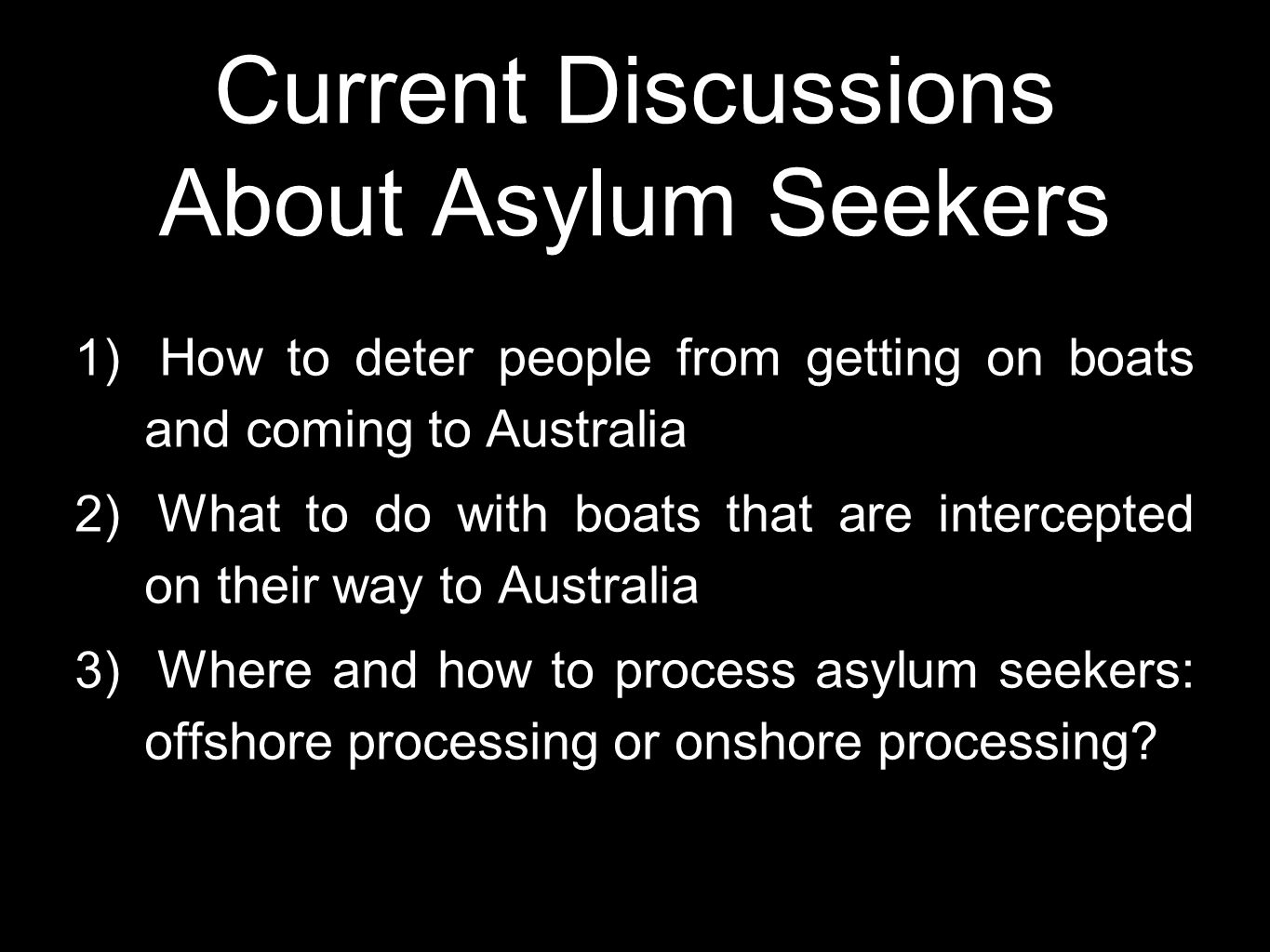 Current Discussions About Asylum Seekers 1) How to deter people from getting on boats and coming to Australia 2) What to do with boats that are interc