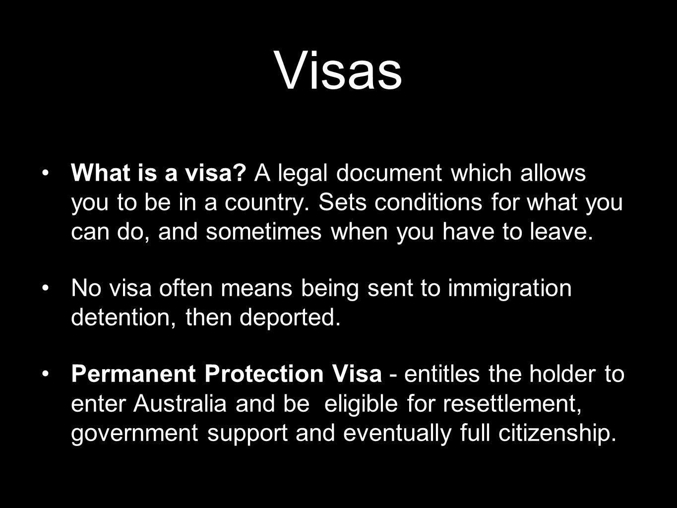 Visas What is a visa? A legal document which allows you to be in a country. Sets conditions for what you can do, and sometimes when you have to leave.