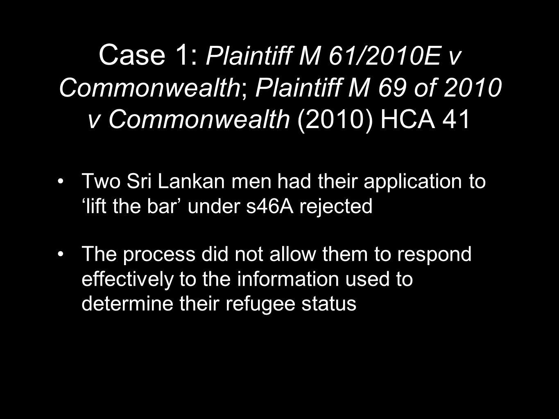Case 1: Plaintiff M 61/2010E v Commonwealth; Plaintiff M 69 of 2010 v Commonwealth (2010) HCA 41 Two Sri Lankan men had their application to 'lift the