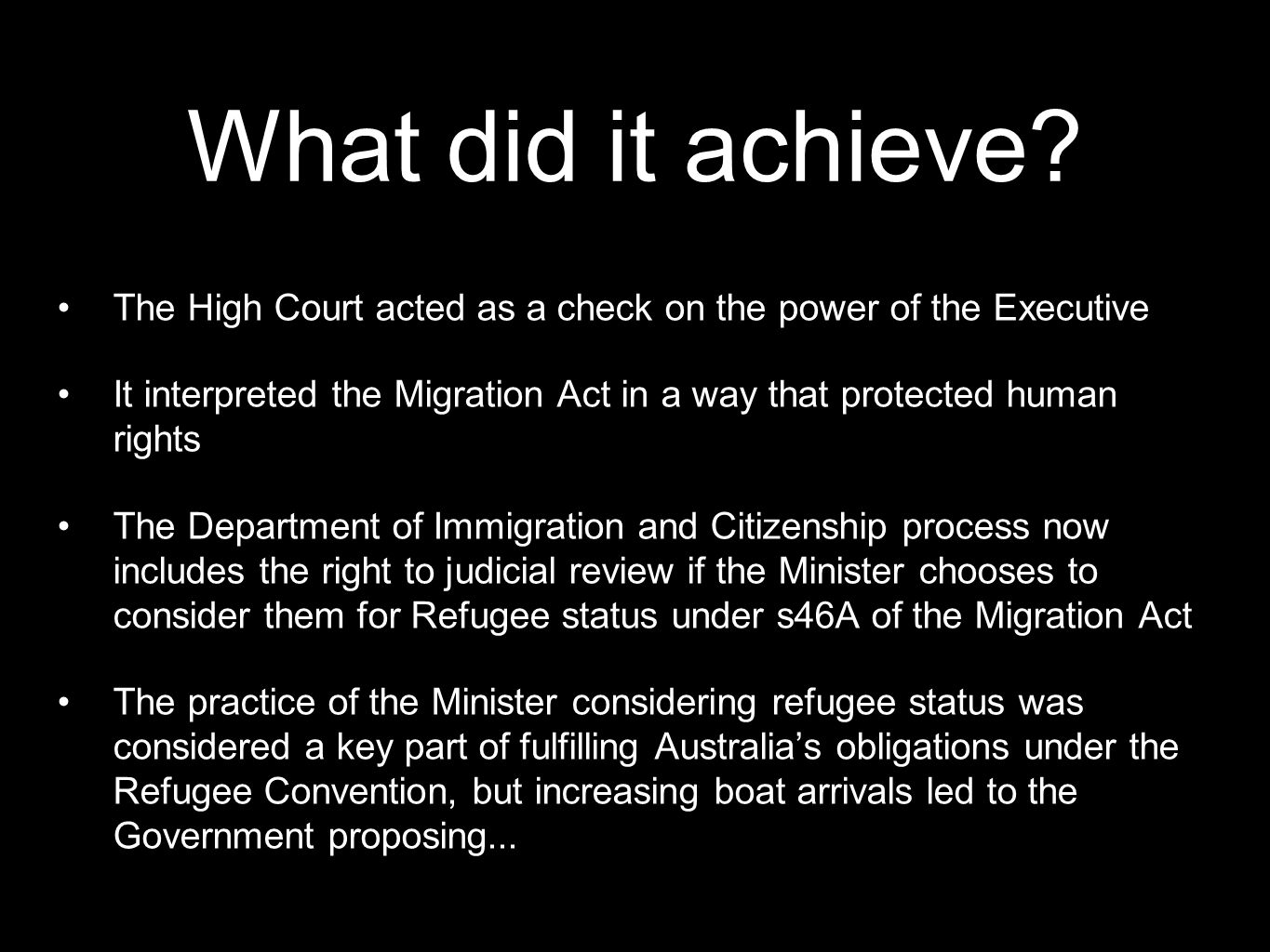 What did it achieve? The High Court acted as a check on the power of the Executive It interpreted the Migration Act in a way that protected human righ
