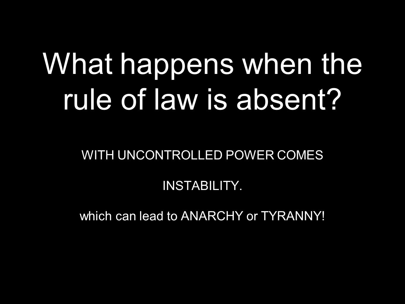 What happens when the rule of law is absent? WITH UNCONTROLLED POWER COMES INSTABILITY. which can lead to ANARCHY or TYRANNY!