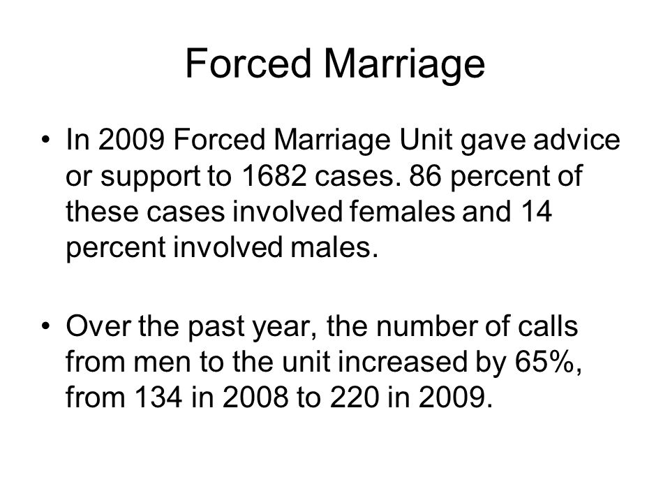 Forced Marriage In 2009 Forced Marriage Unit gave advice or support to 1682 cases.