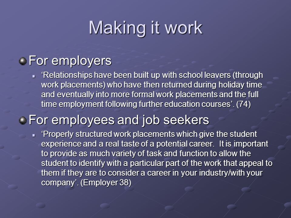 Making it work For employers 'Relationships have been built up with school leavers (through work placements) who have then returned during holiday time and eventually into more formal work placements and the full time employment following further education courses'.