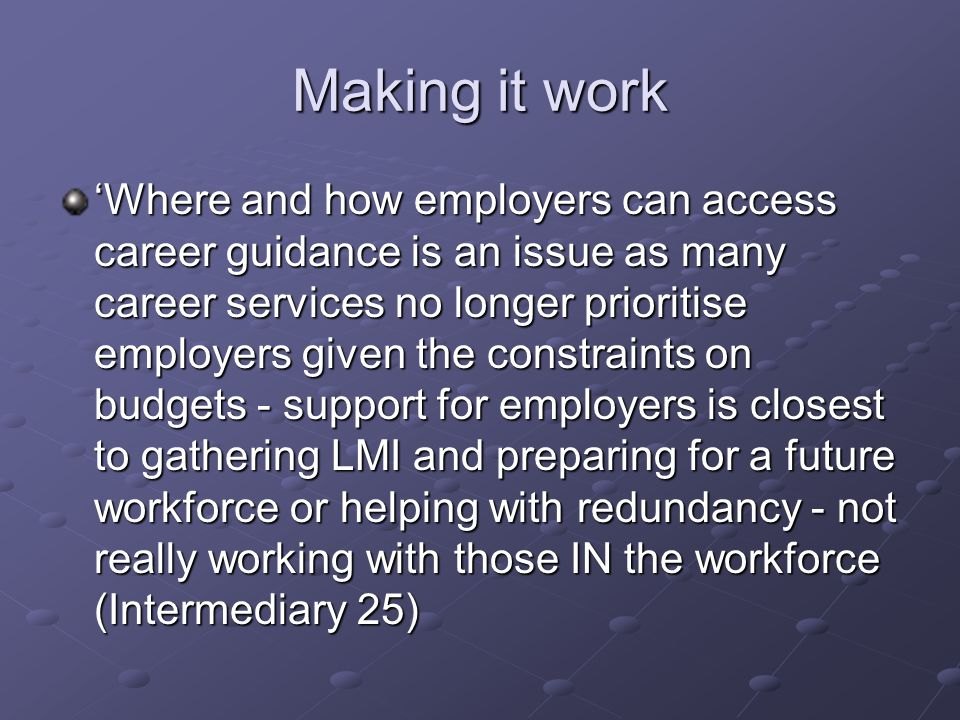 Making it work 'Where and how employers can access career guidance is an issue as many career services no longer prioritise employers given the constraints on budgets - support for employers is closest to gathering LMI and preparing for a future workforce or helping with redundancy - not really working with those IN the workforce (Intermediary 25)