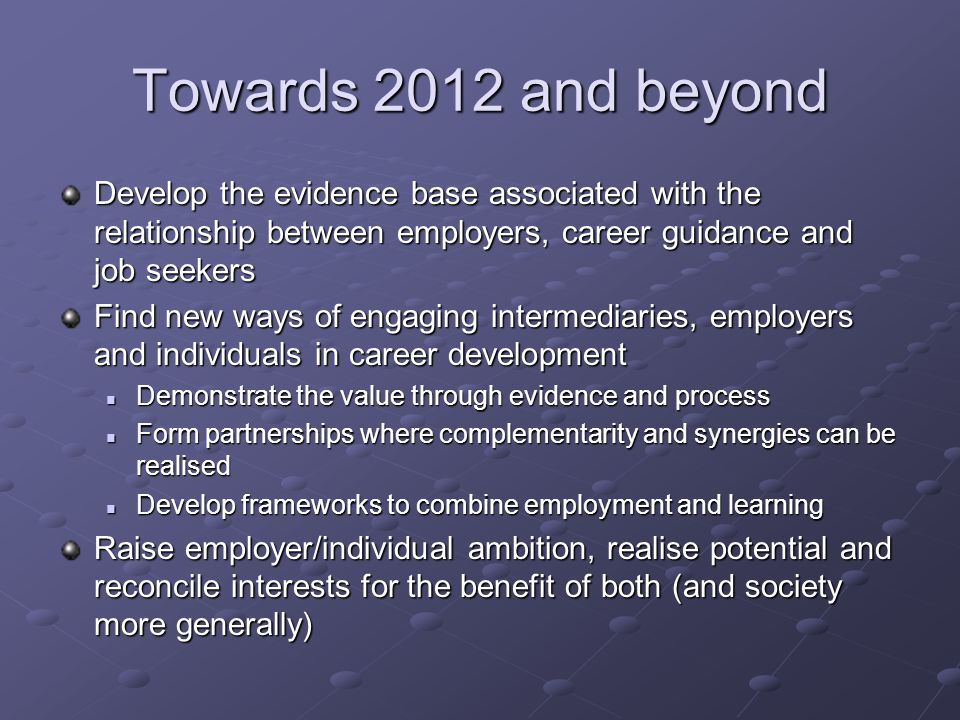 Towards 2012 and beyond Develop the evidence base associated with the relationship between employers, career guidance and job seekers Find new ways of engaging intermediaries, employers and individuals in career development Demonstrate the value through evidence and process Demonstrate the value through evidence and process Form partnerships where complementarity and synergies can be realised Form partnerships where complementarity and synergies can be realised Develop frameworks to combine employment and learning Develop frameworks to combine employment and learning Raise employer/individual ambition, realise potential and reconcile interests for the benefit of both (and society more generally)
