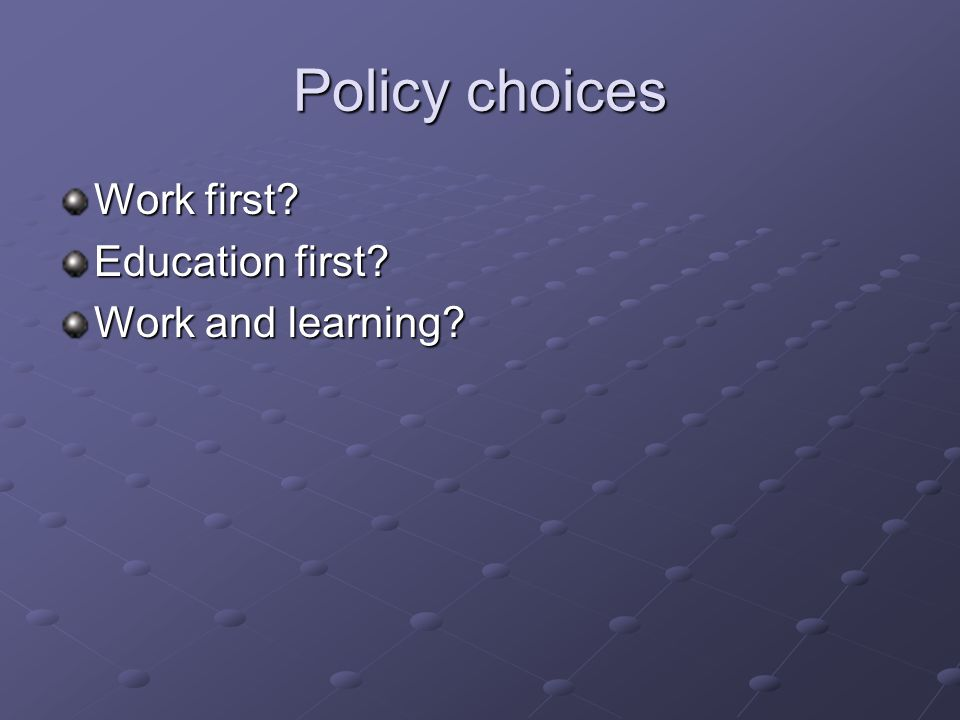 Policy choices Work first Education first Work and learning