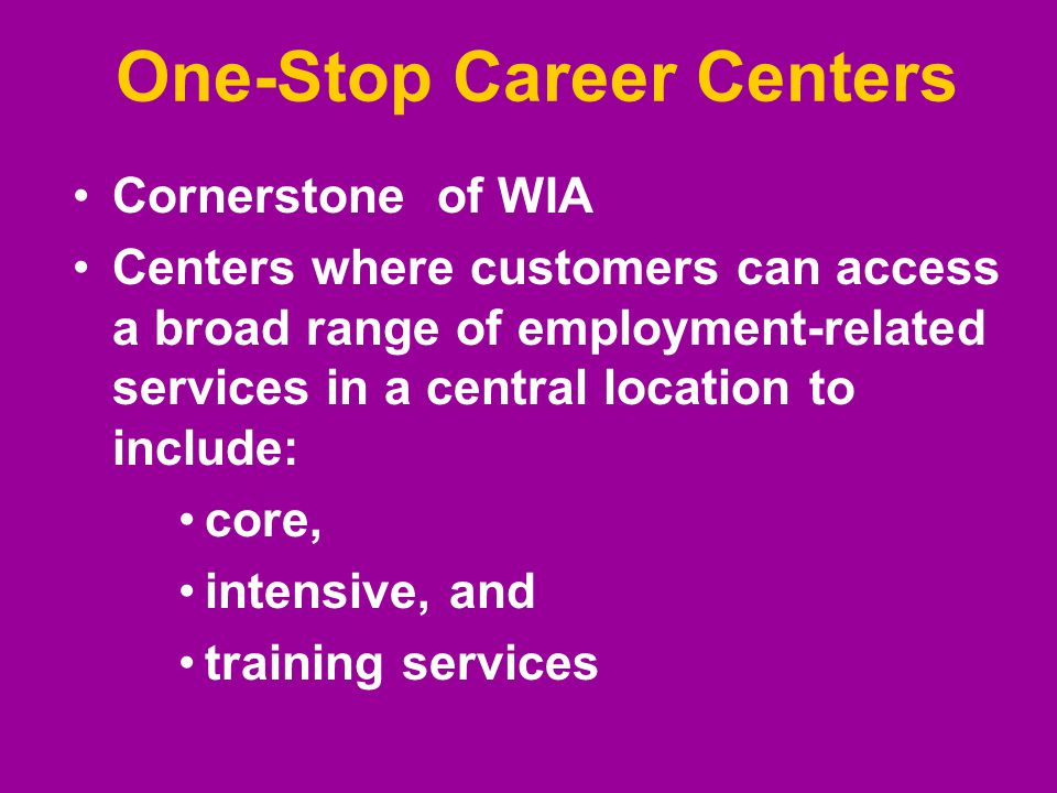 One-Stop Career Centers Cornerstone of WIA Centers where customers can access a broad range of employment-related services in a central location to include: core, intensive, and training services