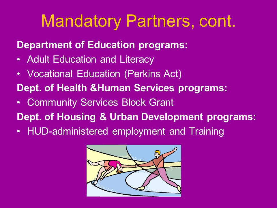 Mandatory Partners, cont. Department of Education programs: Adult Education and Literacy Vocational Education (Perkins Act) Dept. of Health &Human Ser