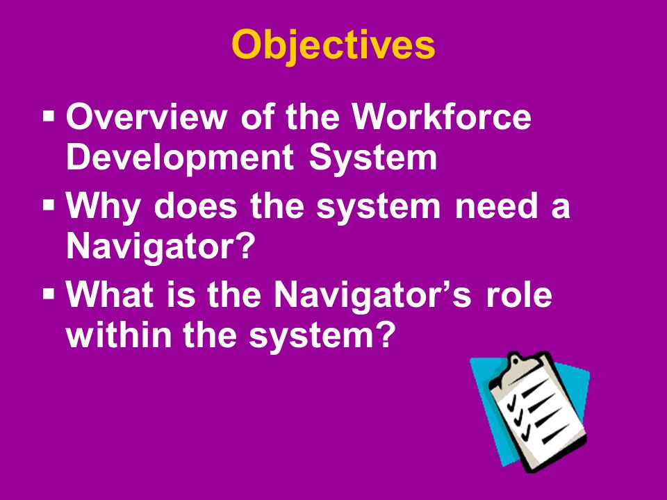 Objectives  Overview of the Workforce Development System  Why does the system need a Navigator?  What is the Navigator's role within the system?