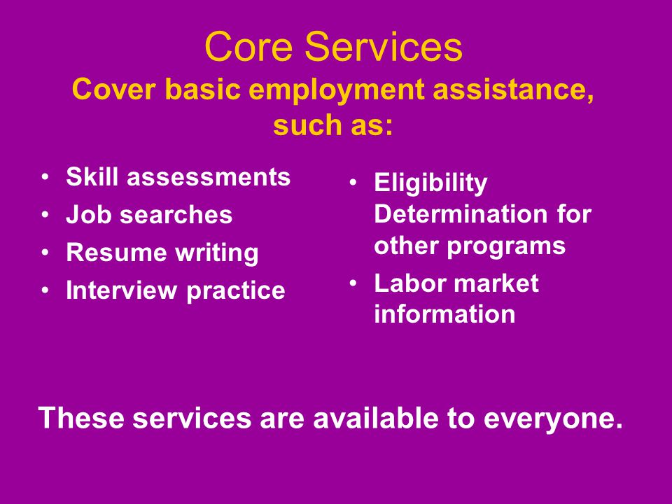 Core Services Cover basic employment assistance, such as: Skill assessments Job searches Resume writing Interview practice Eligibility Determination f