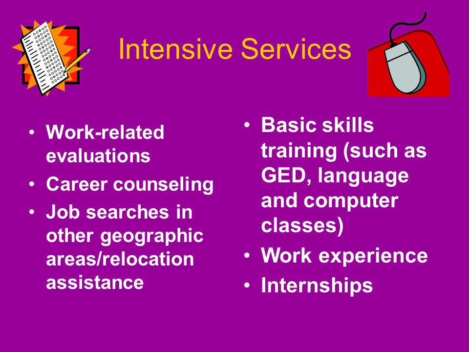 Intensive Services Work-related evaluations Career counseling Job searches in other geographic areas/relocation assistance Basic skills training (such