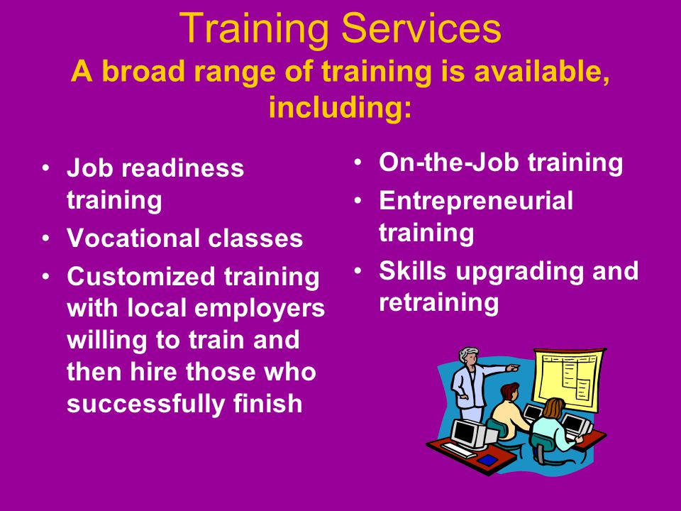 Training Services A broad range of training is available, including: Job readiness training Vocational classes Customized training with local employer