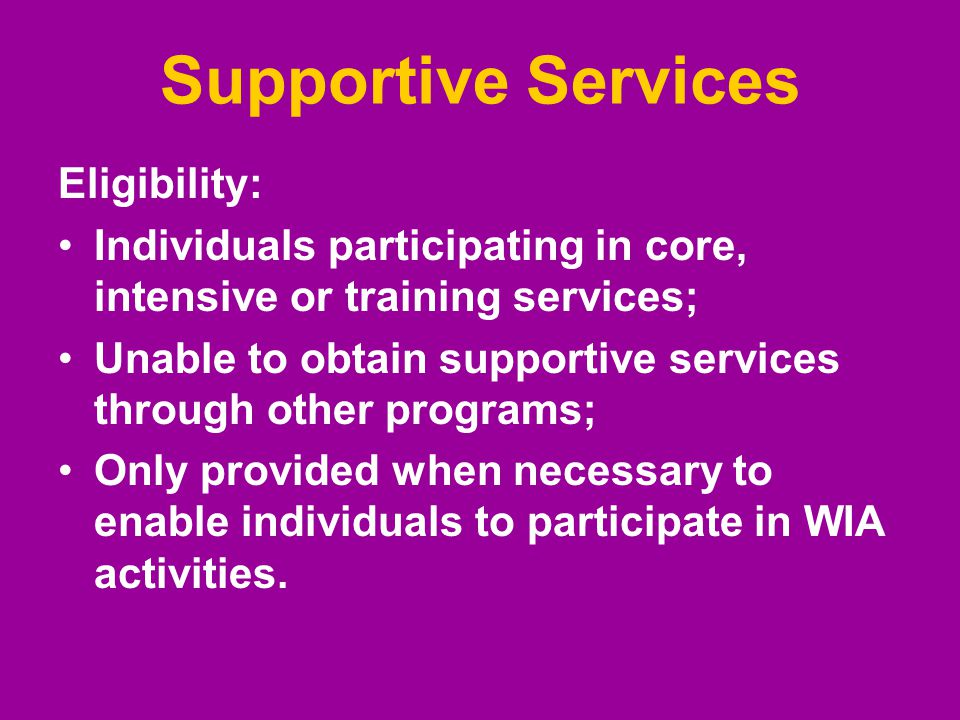 Supportive Services Eligibility: Individuals participating in core, intensive or training services; Unable to obtain supportive services through other