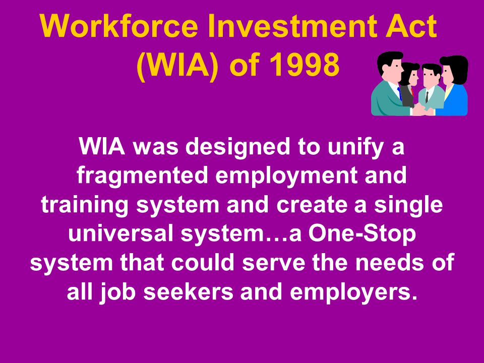 WIA was designed to unify a fragmented employment and training system and create a single universal system…a One-Stop system that could serve the needs of all job seekers and employers.