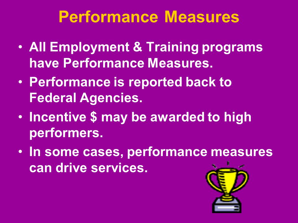 Performance Measures All Employment & Training programs have Performance Measures.