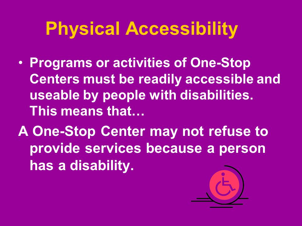Physical Accessibility Programs or activities of One-Stop Centers must be readily accessible and useable by people with disabilities. This means that…