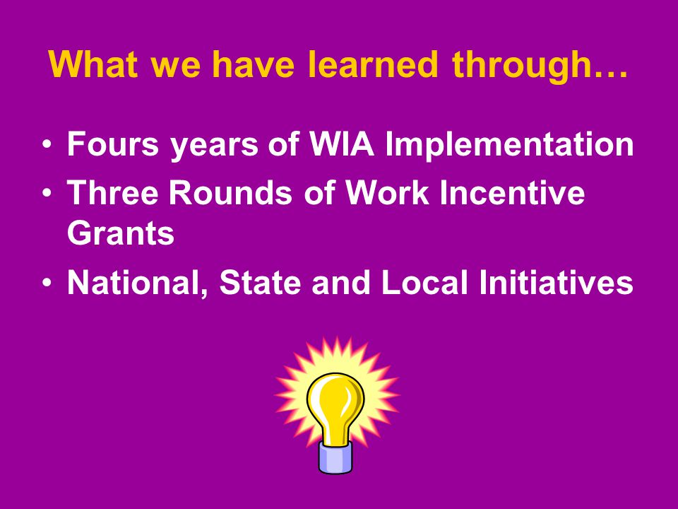 What we have learned through… Fours years of WIA Implementation Three Rounds of Work Incentive Grants National, State and Local Initiatives