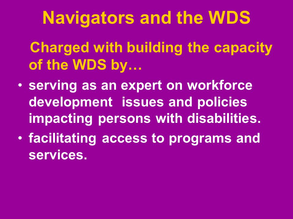 Navigators and the WDS Charged with building the capacity of the WDS by… serving as an expert on workforce development issues and policies impacting persons with disabilities.