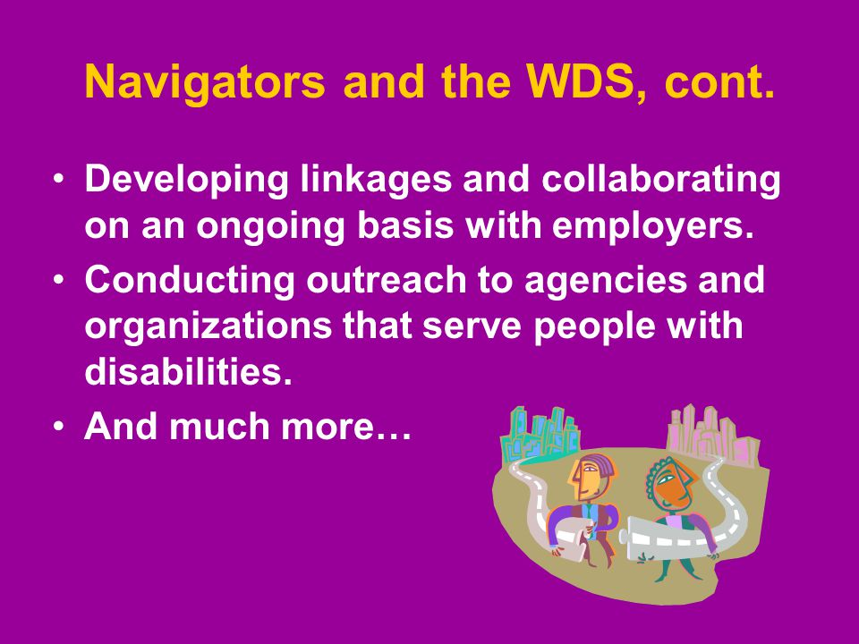 Navigators and the WDS, cont. Developing linkages and collaborating on an ongoing basis with employers. Conducting outreach to agencies and organizati