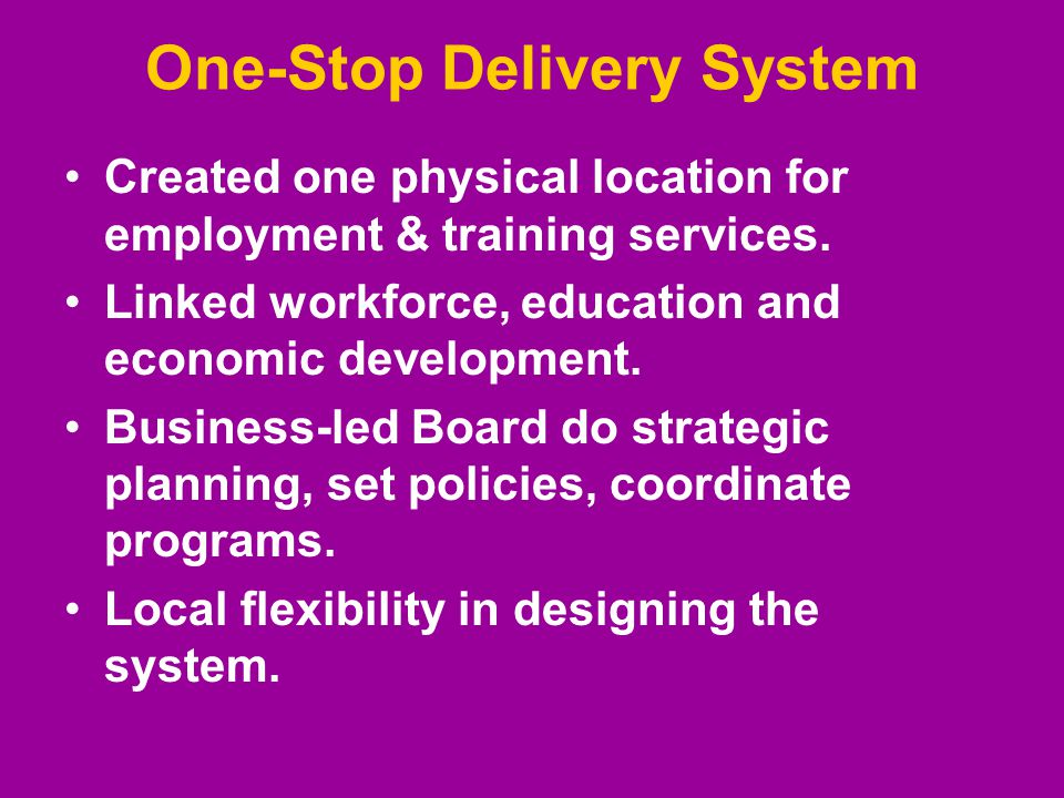 One-Stop Delivery System Created one physical location for employment & training services.