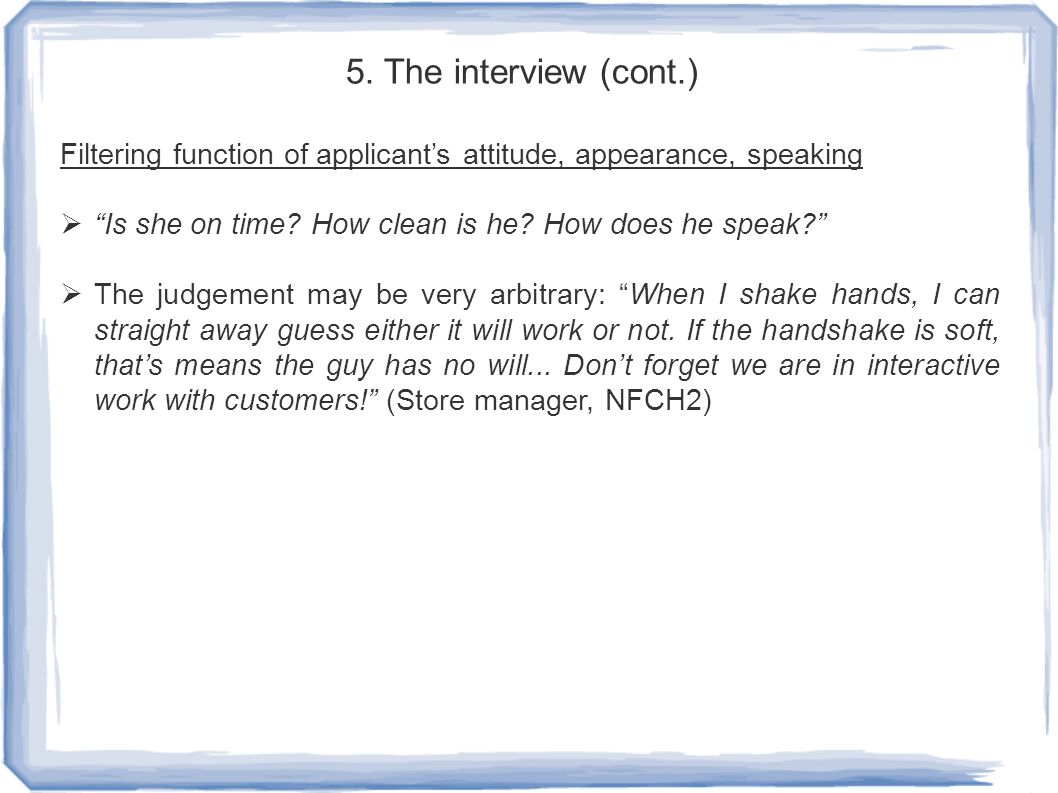 "5. The interview (cont.) Filtering function of applicant's attitude, appearance, speaking  ""Is she on time? How clean is he? How does he speak?""  Th"
