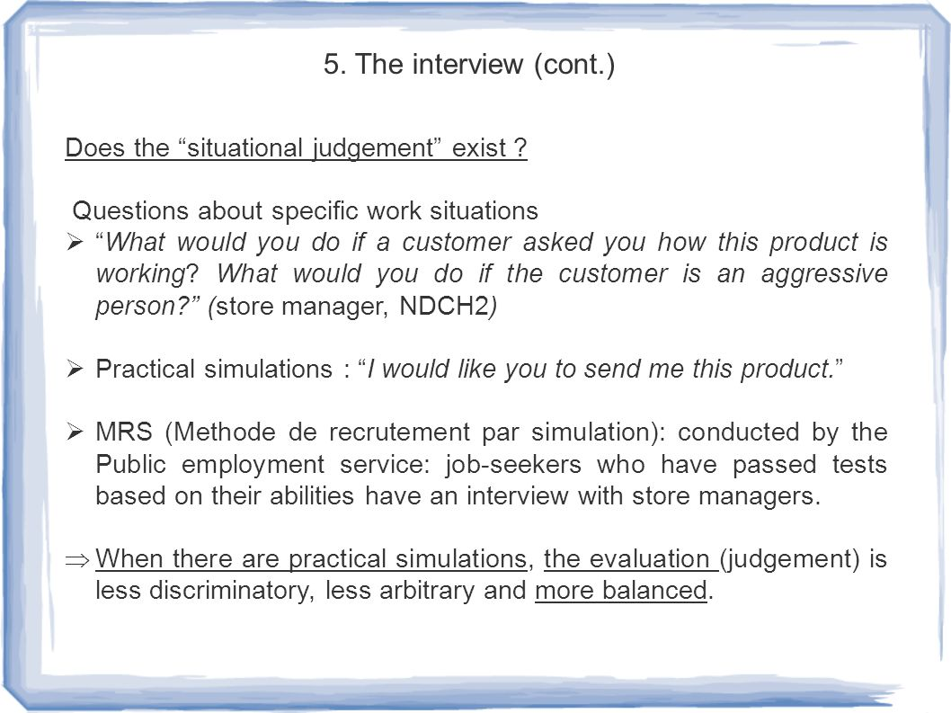 "5. The interview (cont.) Does the ""situational judgement"" exist ? Questions about specific work situations  ""What would you do if a customer asked yo"