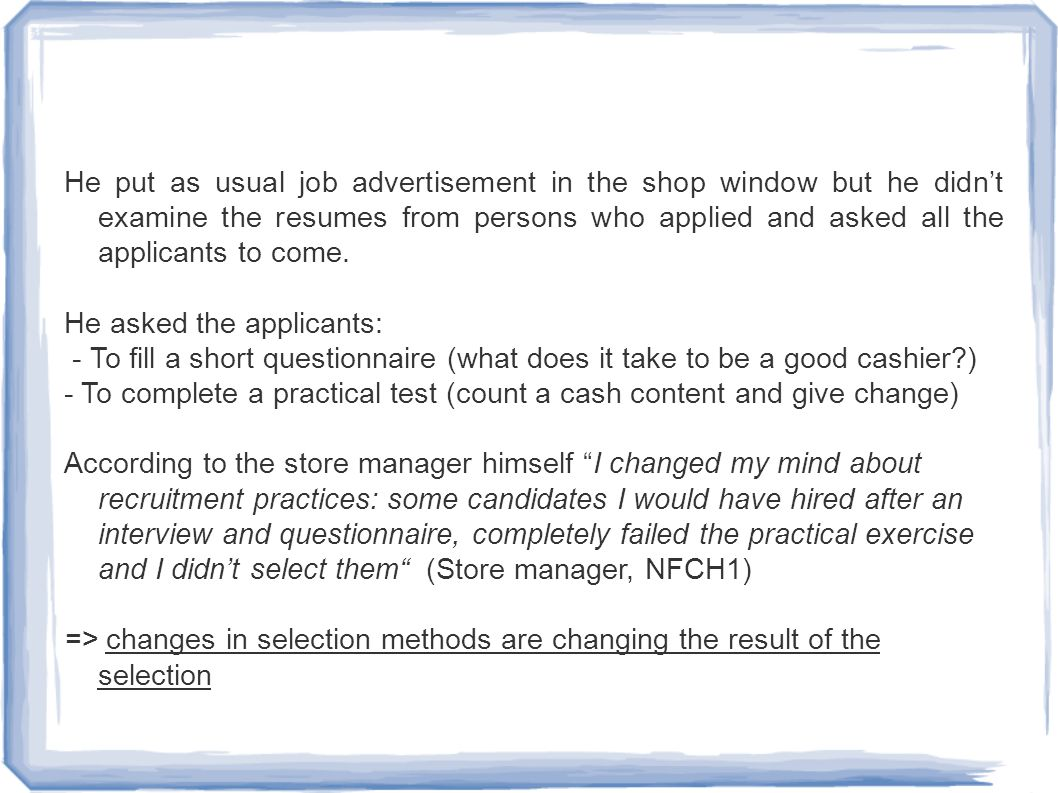 He put as usual job advertisement in the shop window but he didn't examine the resumes from persons who applied and asked all the applicants to come.