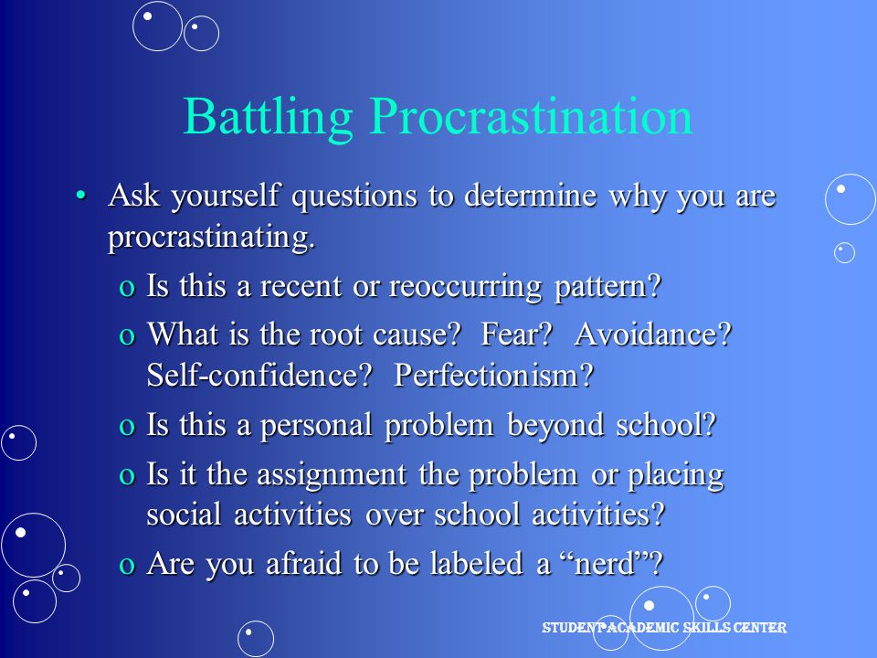 Battling Procrastination Ask yourself questions to determine why you are procrastinating.Ask yourself questions to determine why you are procrastinating.