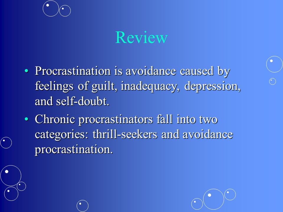 Review Procrastination is avoidance caused by feelings of guilt, inadequacy, depression, and self-doubt.Procrastination is avoidance caused by feelings of guilt, inadequacy, depression, and self-doubt.