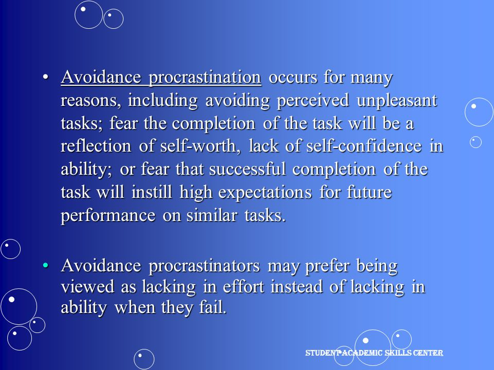 Avoidance procrastination occurs for many reasons, including avoiding perceived unpleasant tasks; fear the completion of the task will be a reflection of self-worth, lack of self-confidence in ability; or fear that successful completion of the task will instill high expectations for future performance on similar tasks.Avoidance procrastination occurs for many reasons, including avoiding perceived unpleasant tasks; fear the completion of the task will be a reflection of self-worth, lack of self-confidence in ability; or fear that successful completion of the task will instill high expectations for future performance on similar tasks.