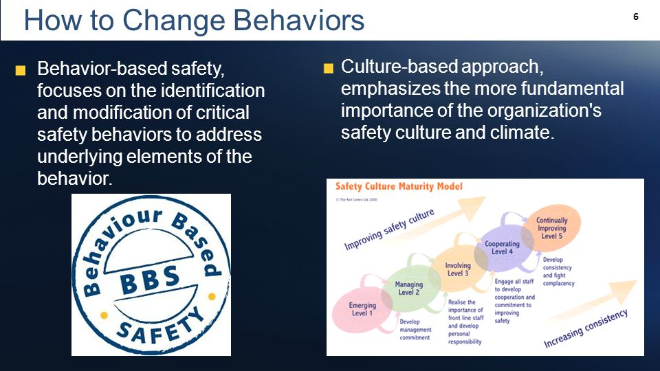 Slide 6 6 How to Change Behaviors Behavior-based safety, focuses on the identification and modification of critical safety behaviors to address underlying elements of the behavior.
