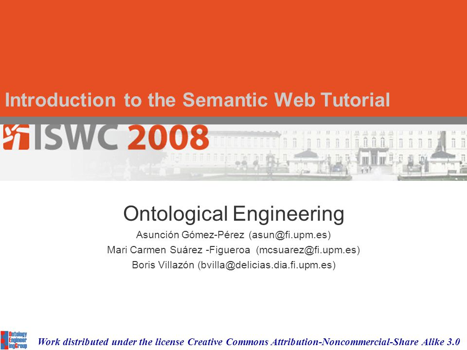 Introduction to the Semantic Web Tutorial Ontological Engineering Asunción Gómez-Pérez (asun@fi.upm.es) Mari Carmen Suárez -Figueroa (mcsuarez@fi.upm.es) Boris Villazón (bvilla@delicias.dia.fi.upm.es) Work distributed under the license Creative Commons Attribution-Noncommercial-Share Alike 3.0