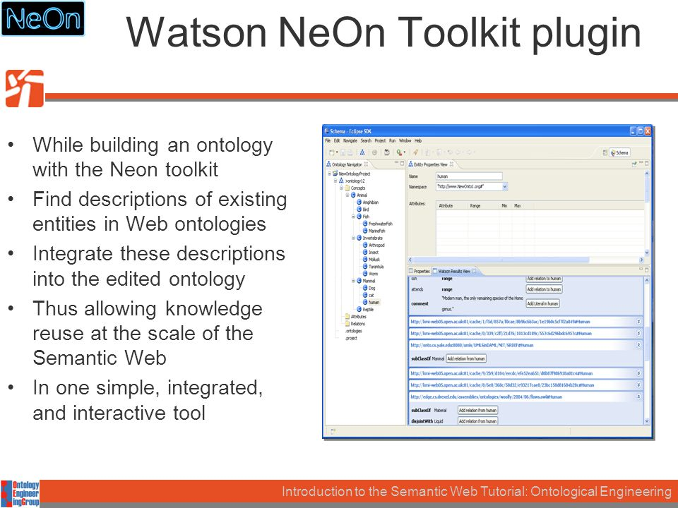 Introduction to the Semantic Web Tutorial: Ontological Engineering Watson NeOn Toolkit plugin While building an ontology with the Neon toolkit Find descriptions of existing entities in Web ontologies Integrate these descriptions into the edited ontology Thus allowing knowledge reuse at the scale of the Semantic Web In one simple, integrated, and interactive tool