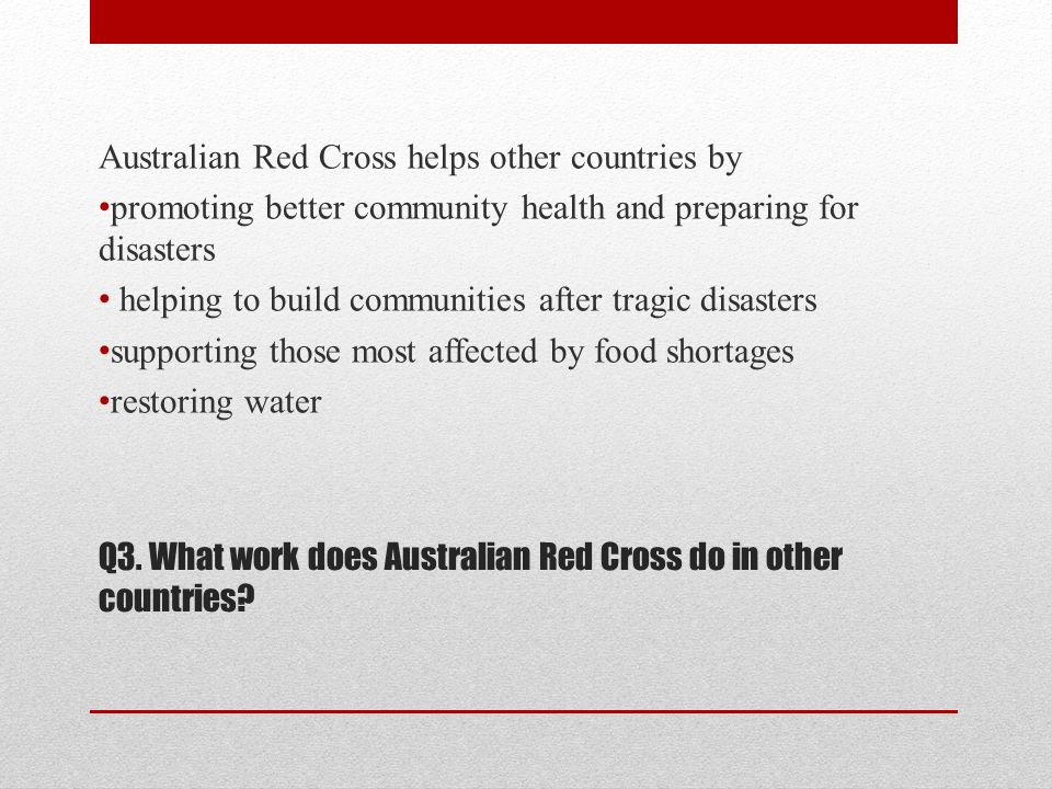 Q14.What does Red Cross do. Red Cross cares for people whose lives have been touched by tragedies.
