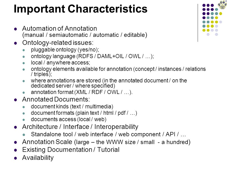 Important Characteristics Automation of Annotation ( manual / semiautomatic / automatic / editable ) Ontology-related issues: pluggable ontology (yes/