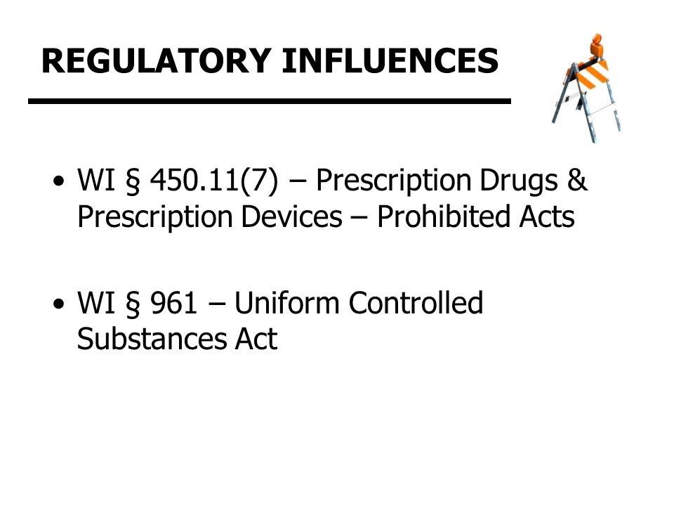 REGULATORY INFLUENCES WI § 450.11(7) – Prescription Drugs & Prescription Devices – Prohibited Acts WI § 961 – Uniform Controlled Substances Act