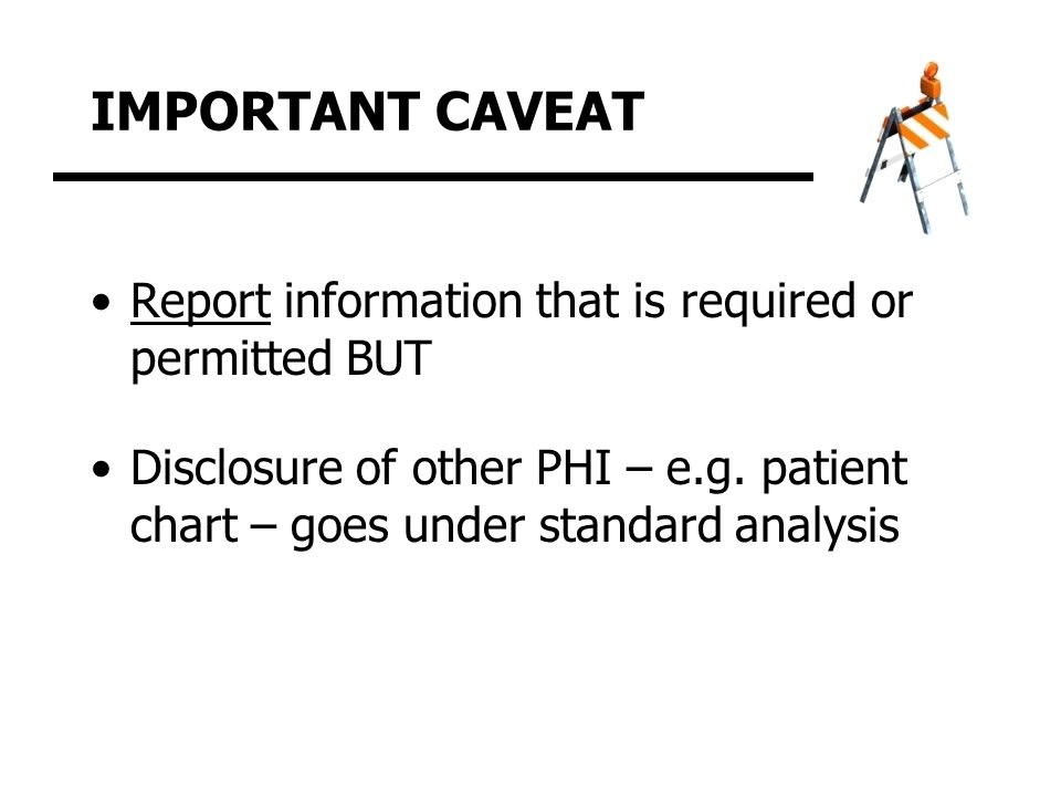 IMPORTANT CAVEAT Report information that is required or permitted BUT Disclosure of other PHI – e.g.