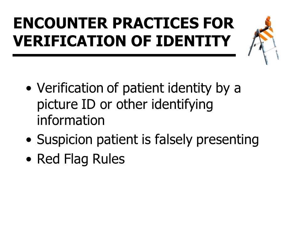 ENCOUNTER PRACTICES FOR VERIFICATION OF IDENTITY Verification of patient identity by a picture ID or other identifying information Suspicion patient is falsely presenting Red Flag Rules