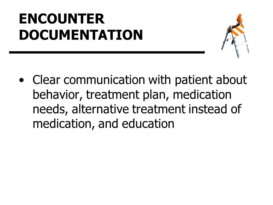 ENCOUNTER DOCUMENTATION Clear communication with patient about behavior, treatment plan, medication needs, alternative treatment instead of medication, and education