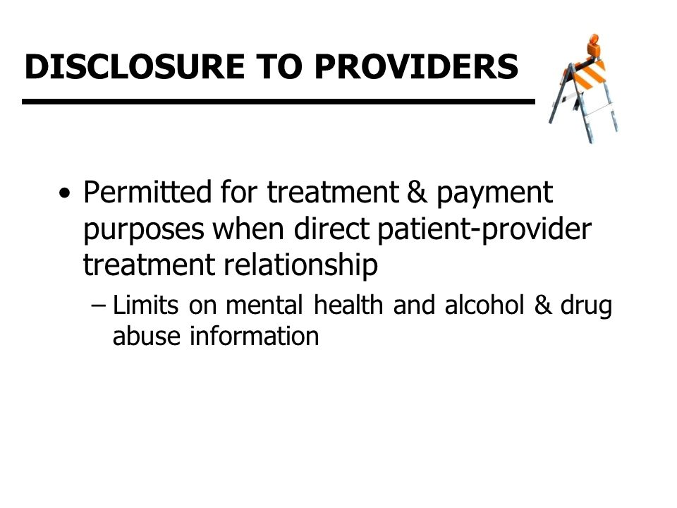 DISCLOSURE TO PROVIDERS Permitted for treatment & payment purposes when direct patient-provider treatment relationship –Limits on mental health and alcohol & drug abuse information