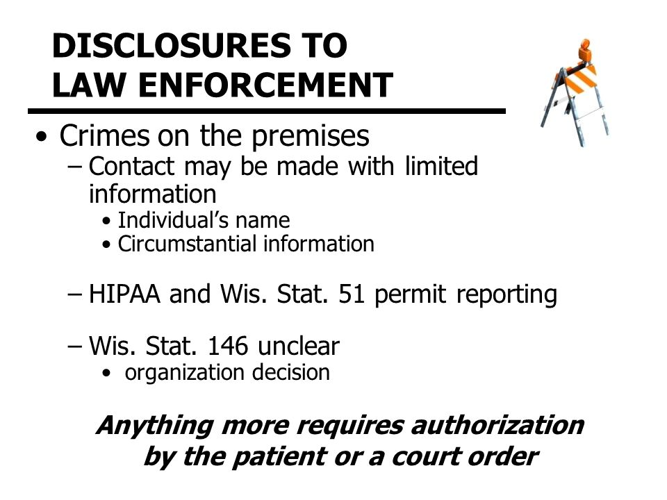 DISCLOSURES TO LAW ENFORCEMENT Crimes on the premises –Contact may be made with limited information Individual's name Circumstantial information –HIPAA and Wis.