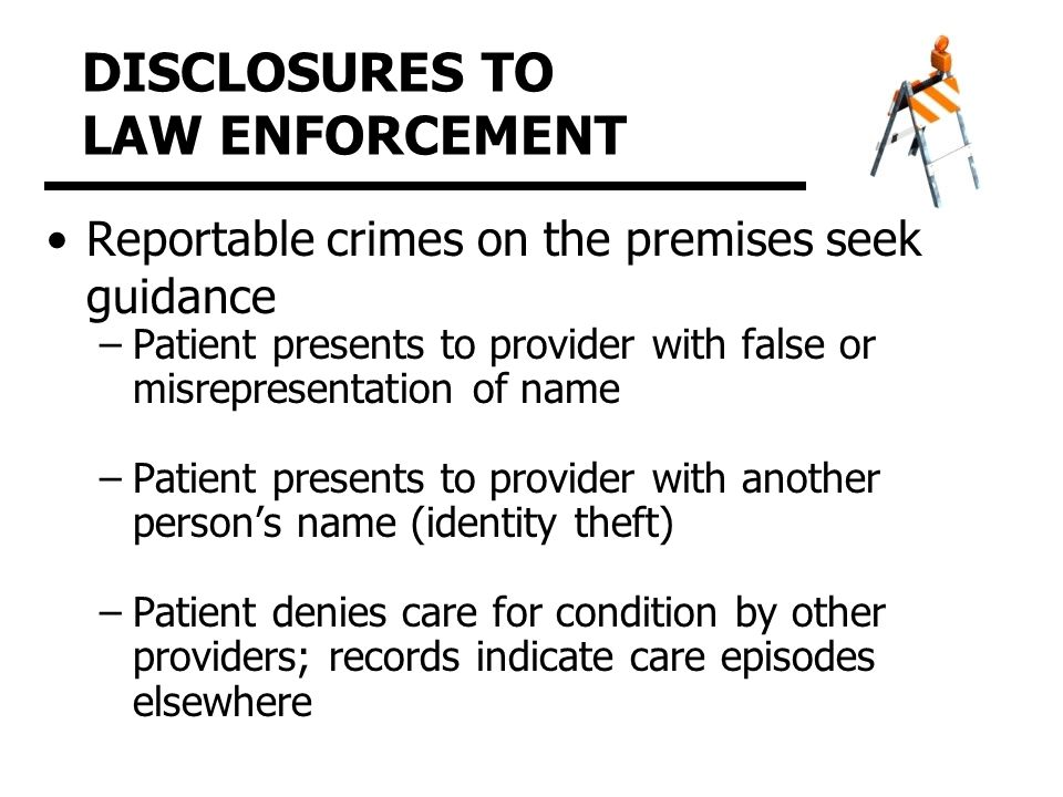 DISCLOSURES TO LAW ENFORCEMENT Reportable crimes on the premises seek guidance –Patient presents to provider with false or misrepresentation of name –Patient presents to provider with another person's name (identity theft) –Patient denies care for condition by other providers; records indicate care episodes elsewhere