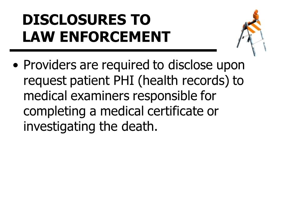 DISCLOSURES TO LAW ENFORCEMENT Providers are required to disclose upon request patient PHI (health records) to medical examiners responsible for completing a medical certificate or investigating the death.